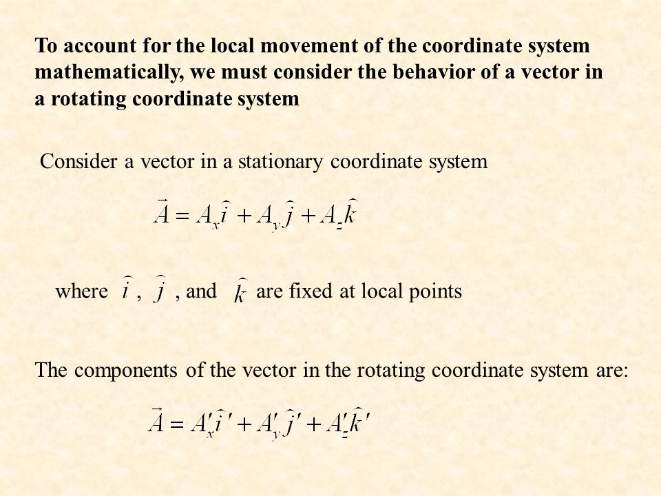 To account for the local movement of the coordinate system mathematically, we must consider the behavior of a vector in a rotating coordinate system Consider a vector in a stationary coordinate system The components of the vector in the rotating coordinate system are: where,, and are fixed at local points