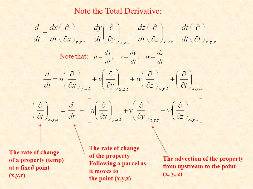 Note the Total Derivative: Note that: The rate of change of a property (temp) at a fixed point (x,y,z) The rate of change of the property Following a parcel as it moves to the point (x,y,z) The advection of the property from upstream to the point (x, y, z) =