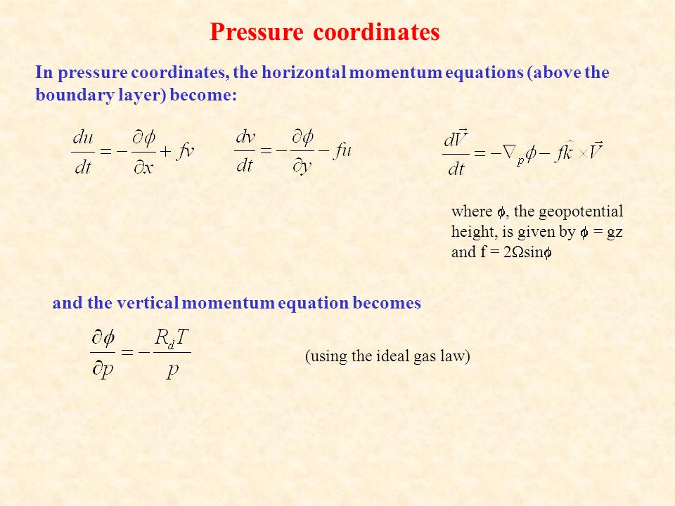 In pressure coordinates, the horizontal momentum equations (above the boundary layer) become: Pressure coordinates where , the geopotential height, is given by  = gz and f = 2  sin  and the vertical momentum equation becomes (using the ideal gas law)