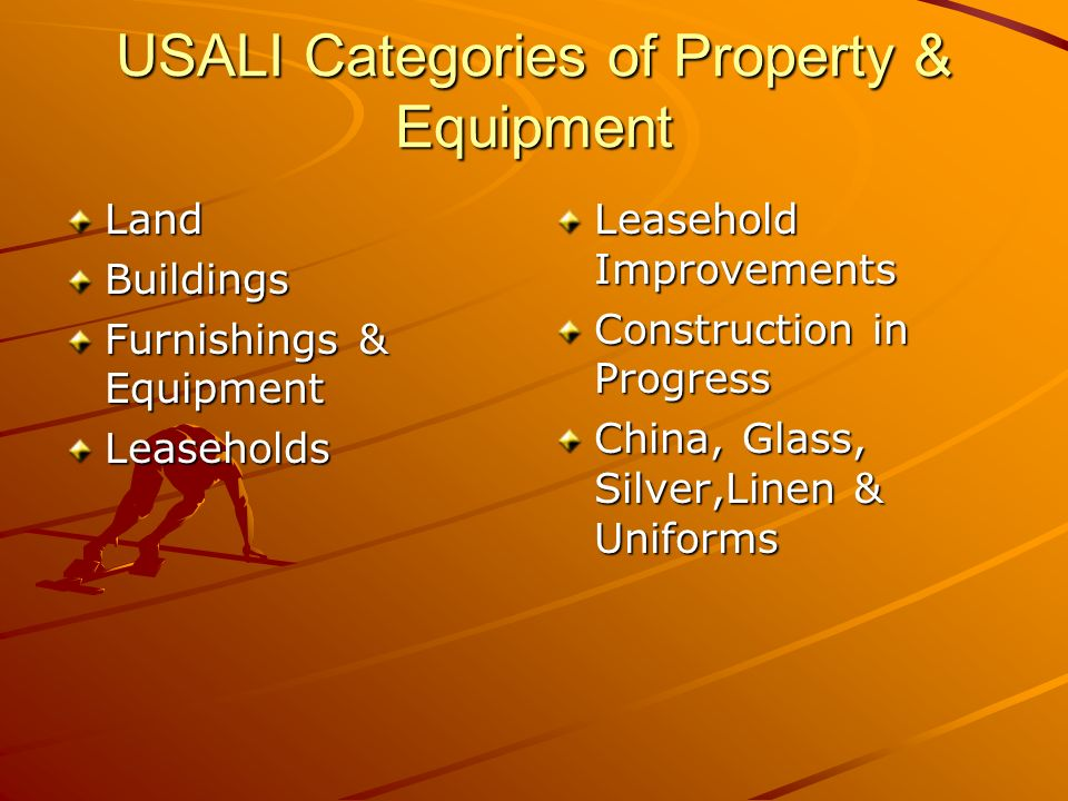 USALI Categories of Property & Equipment LandBuildings Furnishings & Equipment Leaseholds Leasehold Improvements Construction in Progress China, Glass, Silver,Linen & Uniforms