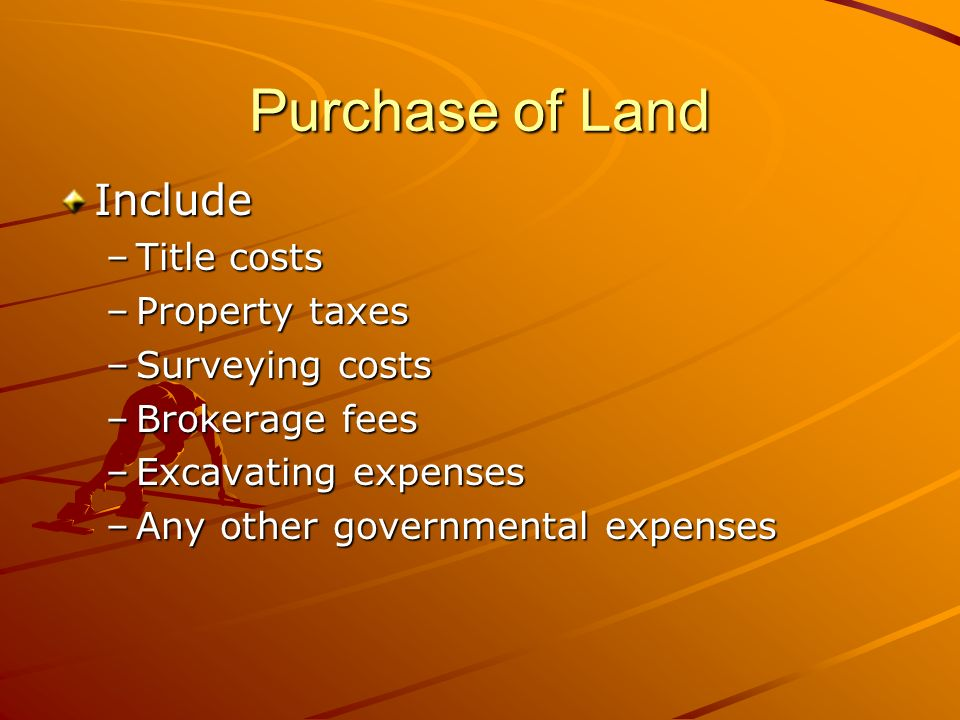Purchase of Land Include –Title costs –Property taxes –Surveying costs –Brokerage fees –Excavating expenses –Any other governmental expenses