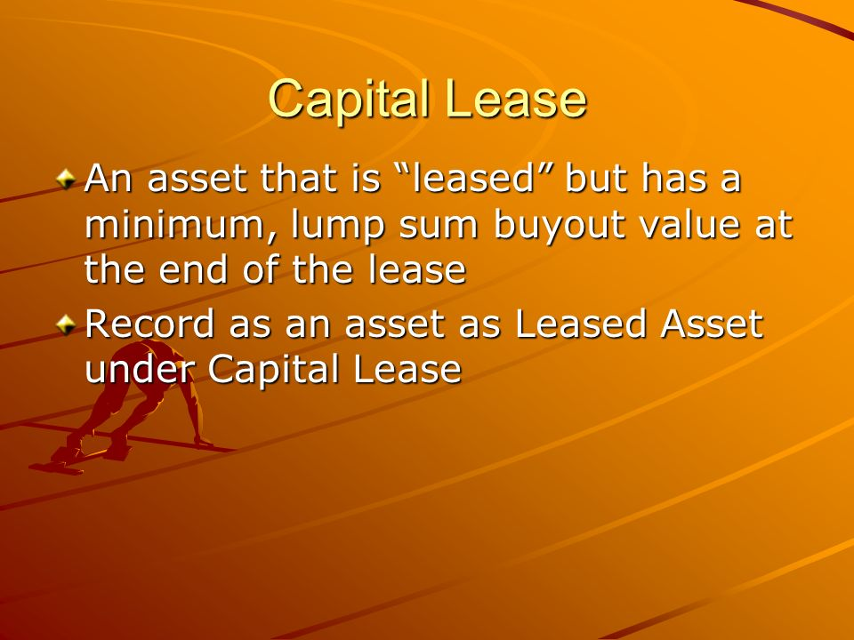 Capital Lease An asset that is leased but has a minimum, lump sum buyout value at the end of the lease Record as an asset as Leased Asset under Capital Lease