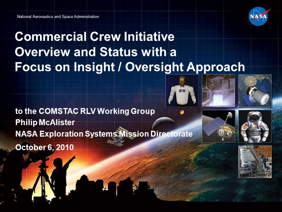 National Aeronautics and Space Administration Commercial Crew Initiative Overview and Status with a Focus on Insight / Oversight Approach to the COMSTAC RLV Working Group Philip McAlister NASA Exploration Systems Mission Directorate October 6, 2010