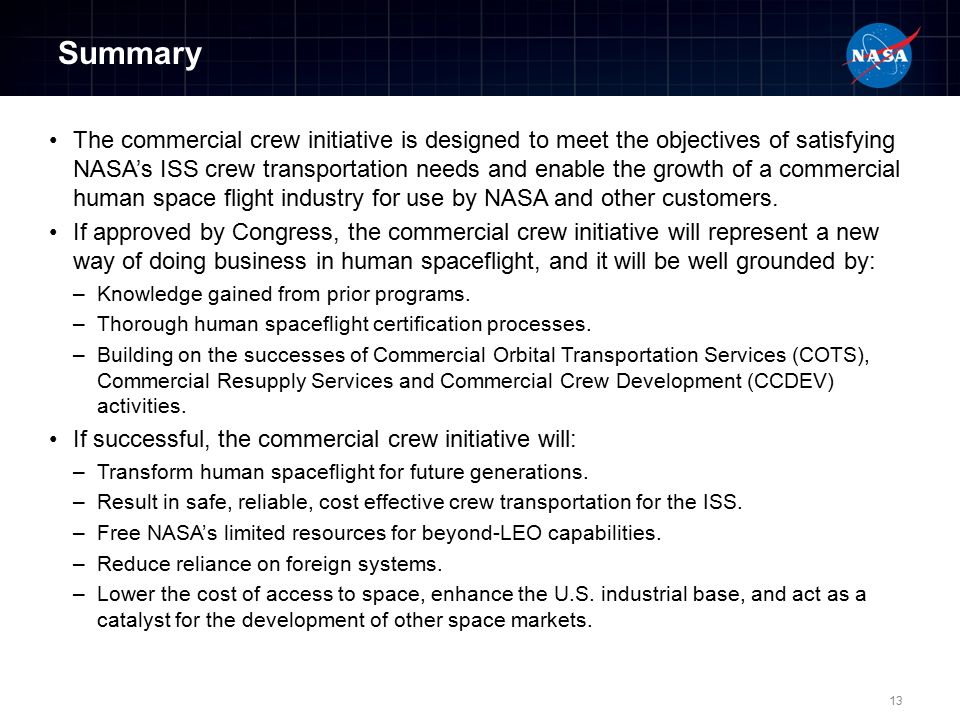 Summary The commercial crew initiative is designed to meet the objectives of satisfying NASA's ISS crew transportation needs and enable the growth of a commercial human space flight industry for use by NASA and other customers.