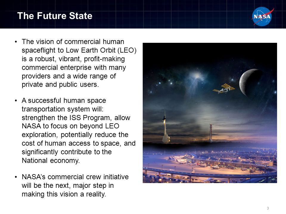 The Future State The vision of commercial human spaceflight to Low Earth Orbit (LEO) is a robust, vibrant, profit-making commercial enterprise with many providers and a wide range of private and public users.