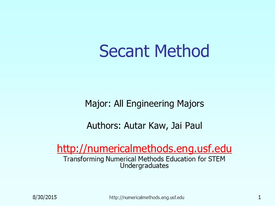 8/30/ Secant Method Major: All Engineering Majors Authors: Autar Kaw, Jai Paul   Transforming Numerical Methods Education for STEM Undergraduates