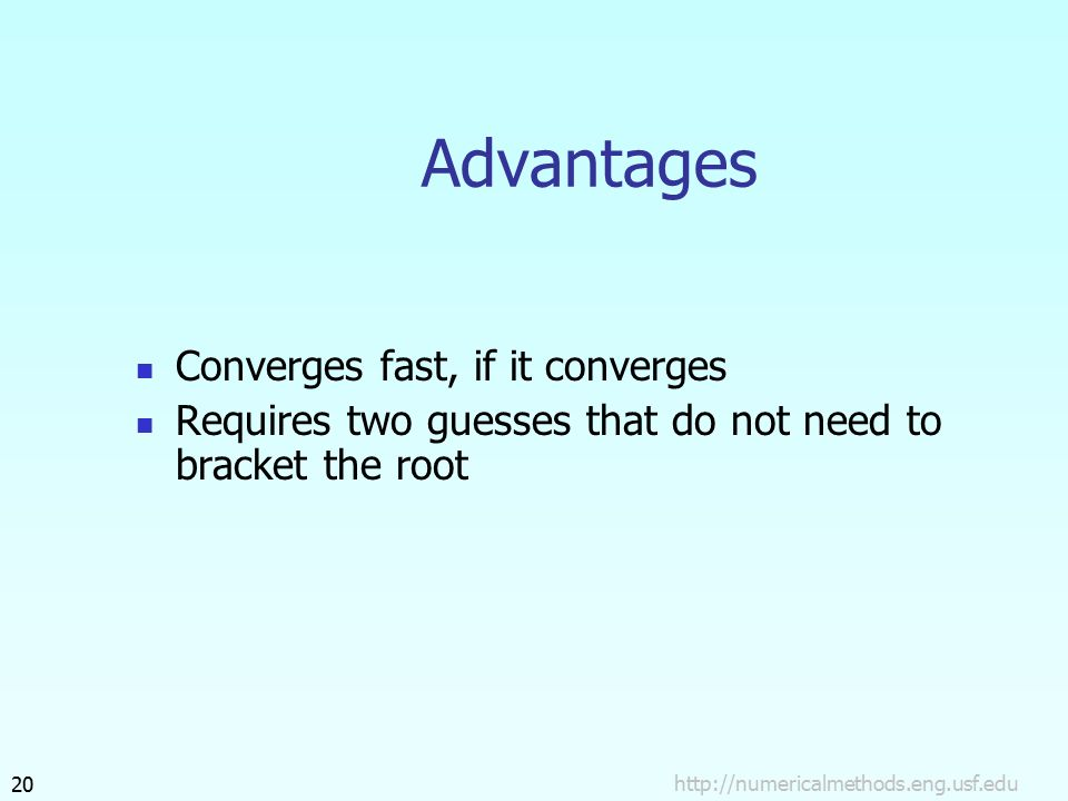 Advantages Converges fast, if it converges Requires two guesses that do not need to bracket the root