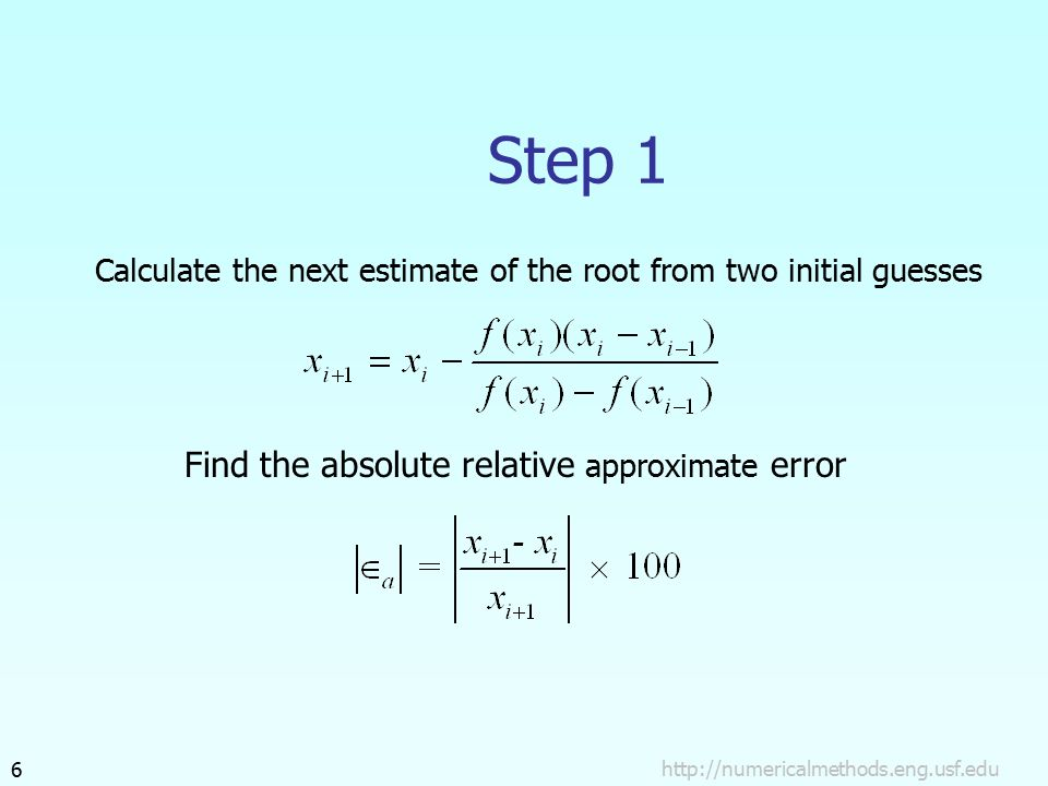 Step 1 Calculate the next estimate of the root from two initial guesses Find the absolute relative approximate error