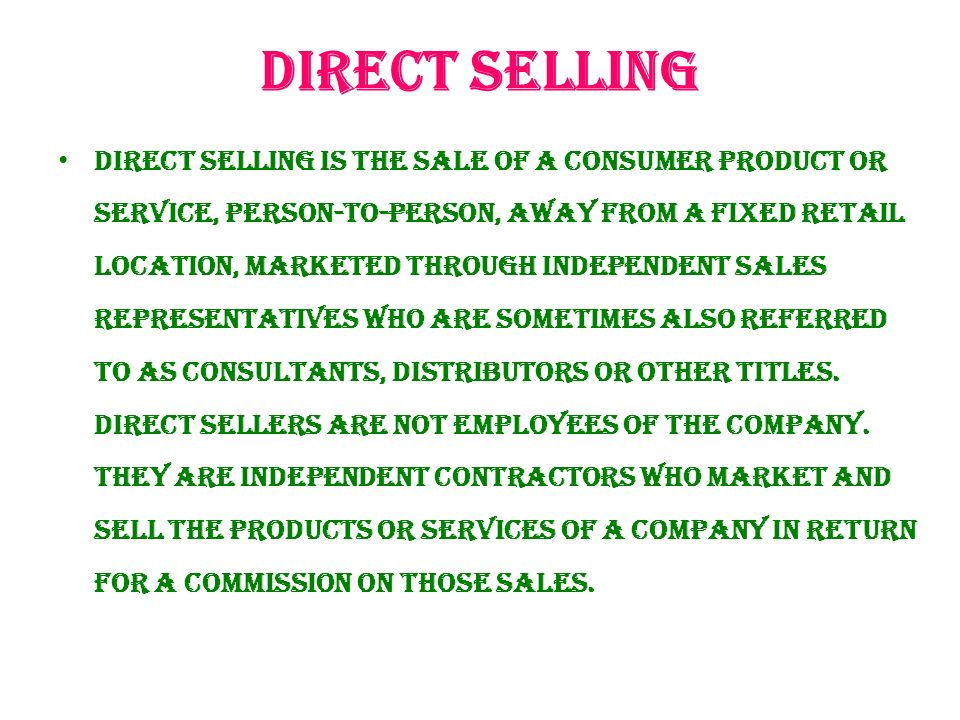 Direct selling Direct selling is the sale of a consumer product or service, person-to-person, away from a fixed retail location, marketed through independent sales representatives who are sometimes also referred to as consultants, distributors or other titles.