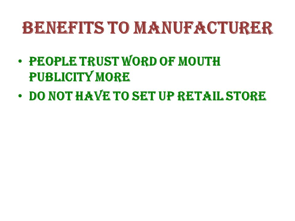 Benefits to manufacturer People trust word of mouth publicity more Do not have to set up retail store