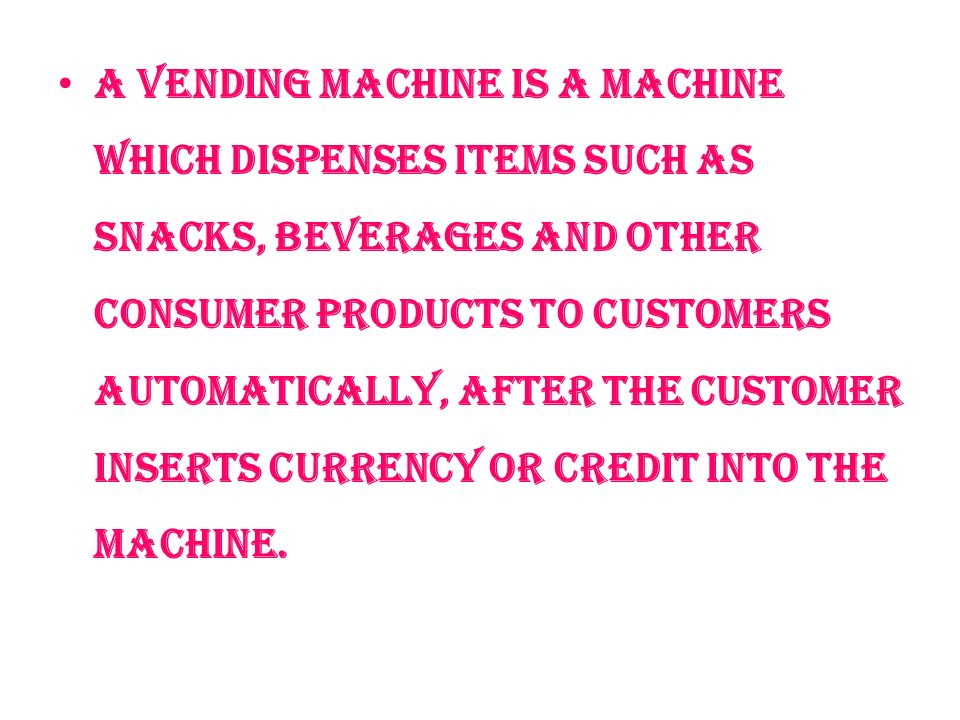 A vending machine is a machine which dispenses items such as snacks, beverages and other consumer products to customers automatically, after the customer inserts currency or credit into the machine.