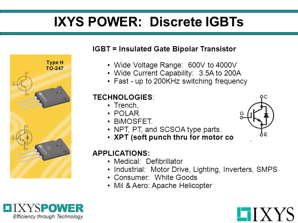 IGBT = Insulated Gate Bipolar Transistor Wide Voltage Range: 600V to 4000V Wide Current Capability: 3.5A to 200A Fast - up to 200KHz switching frequency TECHNOLOGIES: Trench, POLAR BiMOSFET.