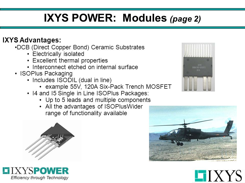 IXYS Advantages: DCB (Direct Copper Bond) Ceramic Substrates Electrically isolated Excellent thermal properties Interconnect etched on internal surface ISOPlus Packaging Includes ISODIL (dual in line) example 55V, 120A Six-Pack Trench MOSFET I4 and I5 Single in Line ISOPlus Packages: Up to 5 leads and multiple components All the advantages of ISOPlusWider range of functionality available IXYS POWER: Modules (page 2)