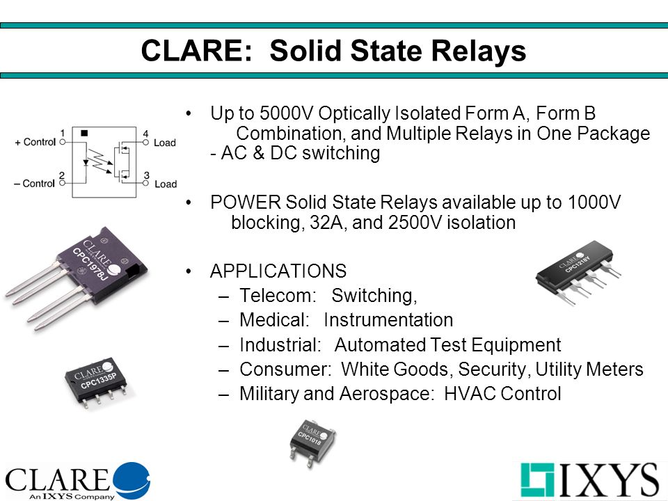 CLARE: Solid State Relays Up to 5000V Optically Isolated Form A, Form B Combination, and Multiple Relays in One Package - AC & DC switching POWER Solid State Relays available up to 1000V blocking, 32A, and 2500V isolation APPLICATIONS –Telecom: Switching, –Medical: Instrumentation –Industrial: Automated Test Equipment –Consumer: White Goods, Security, Utility Meters –Military and Aerospace: HVAC Control
