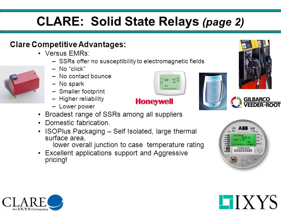 CLARE: Solid State Relays (page 2) Clare Competitive Advantages: Versus EMRs: –SSRs offer no susceptibility to electromagnetic fields –No click –No contact bounce –No spark –Smaller footprint –Higher reliability –Lower power Broadest range of SSRs among all suppliers Domestic fabrication.