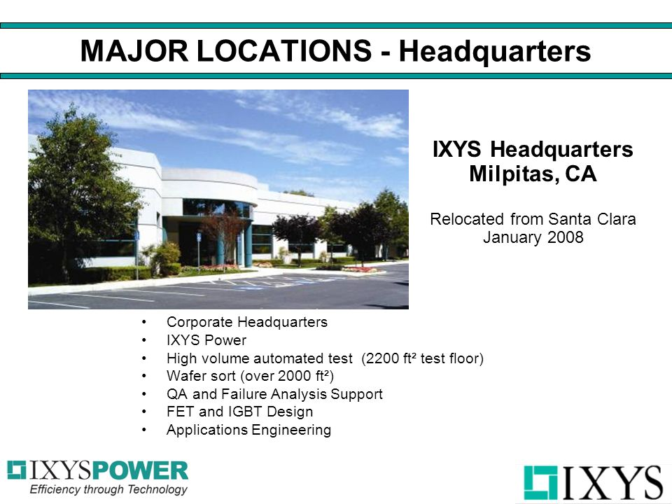 MAJOR LOCATIONS - Headquarters Corporate Headquarters IXYS Power High volume automated test (2200 ft² test floor) Wafer sort (over 2000 ft²) QA and Failure Analysis Support FET and IGBT Design Applications Engineering IXYS Headquarters Milpitas, CA Relocated from Santa Clara January 2008