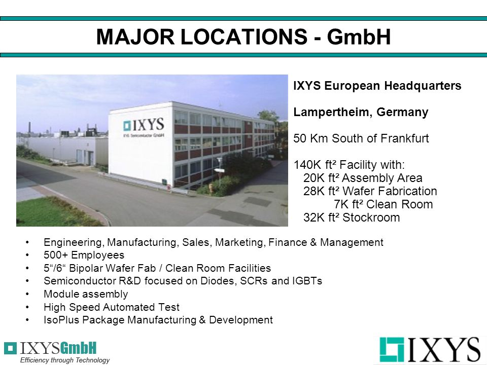 MAJOR LOCATIONS - GmbH Engineering, Manufacturing, Sales, Marketing, Finance & Management 500+ Employees 5 /6 Bipolar Wafer Fab / Clean Room Facilities Semiconductor R&D focused on Diodes, SCRs and IGBTs Module assembly High Speed Automated Test IsoPlus Package Manufacturing & Development IXYS European Headquarters Lampertheim, Germany 50 Km South of Frankfurt 140K ft² Facility with: 20K ft² Assembly Area 28K ft² Wafer Fabrication 7K ft² Clean Room 32K ft² Stockroom