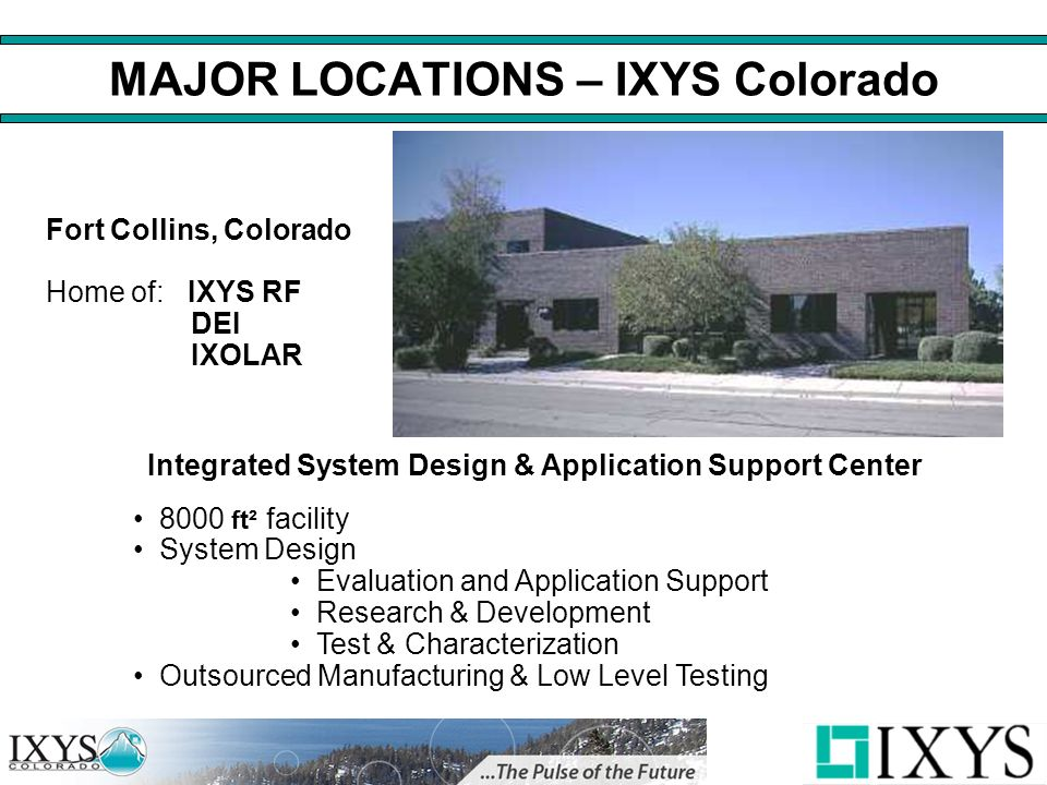 MAJOR LOCATIONS – IXYS Colorado Integrated System Design & Application Support Center 8000 ft² facility System Design Evaluation and Application Support Research & Development Test & Characterization Outsourced Manufacturing & Low Level Testing Fort Collins, Colorado Home of: IXYS RF DEI IXOLAR