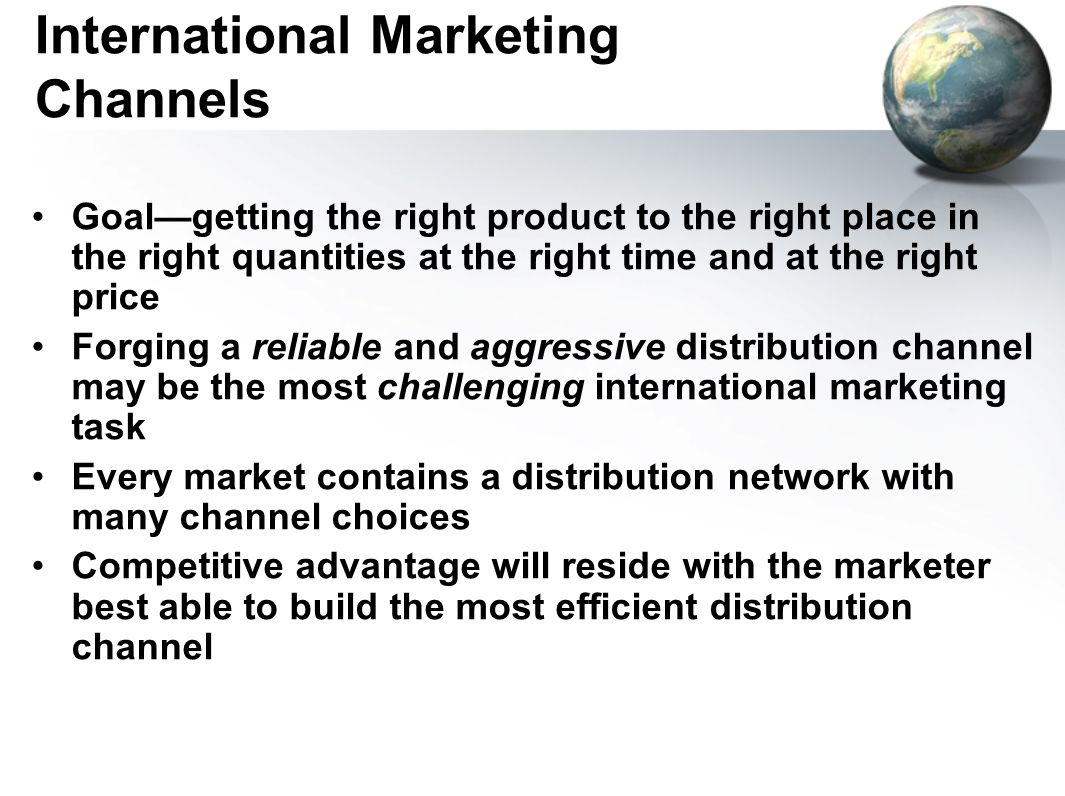 International Marketing Channels Goal—getting the right product to the right place in the right quantities at the right time and at the right price Forging a reliable and aggressive distribution channel may be the most challenging international marketing task Every market contains a distribution network with many channel choices Competitive advantage will reside with the marketer best able to build the most efficient distribution channel