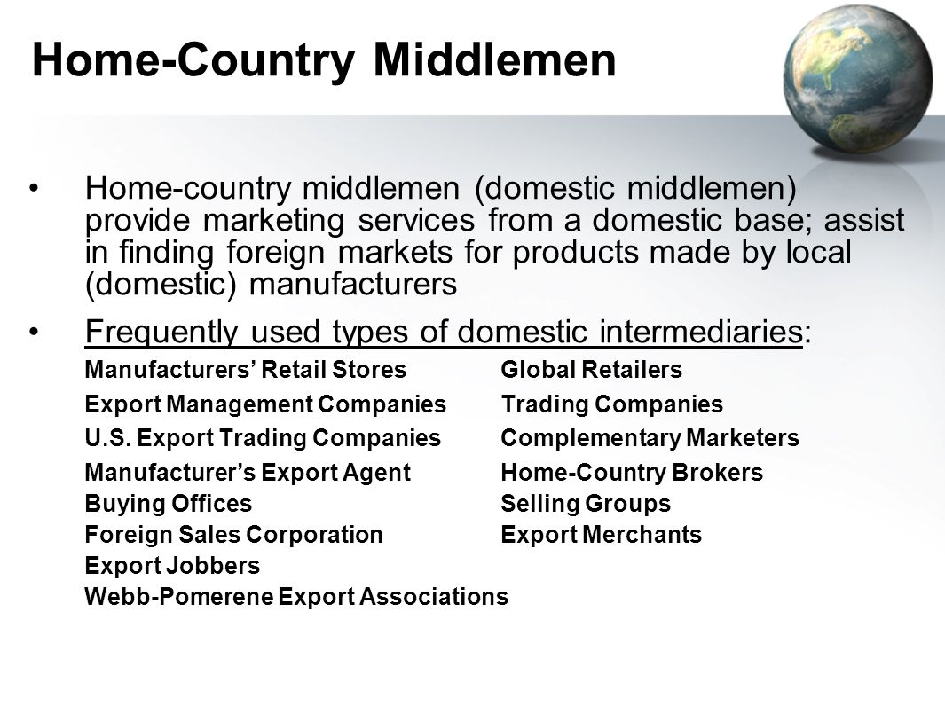 Home-Country Middlemen Home-country middlemen (domestic middlemen) provide marketing services from a domestic base; assist in finding foreign markets for products made by local (domestic) manufacturers Frequently used types of domestic intermediaries: Manufacturers' Retail Stores Global Retailers Export Management Companies Trading Companies U.S.