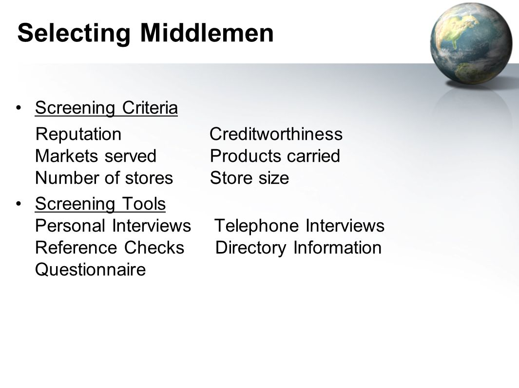 Selecting Middlemen Screening Criteria Reputation Creditworthiness Markets served Products carried Number of stores Store size Screening Tools Personal Interviews Telephone Interviews Reference Checks Directory Information Questionnaire