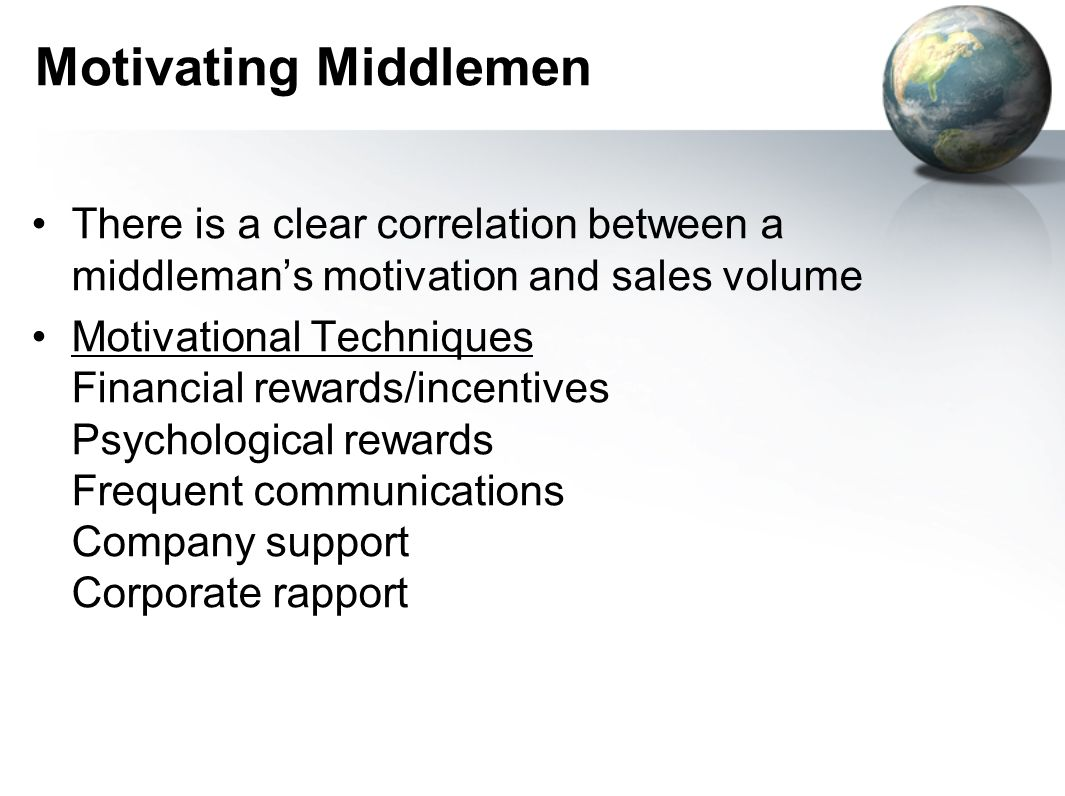 Motivating Middlemen There is a clear correlation between a middleman's motivation and sales volume Motivational Techniques Financial rewards/incentives Psychological rewards Frequent communications Company support Corporate rapport