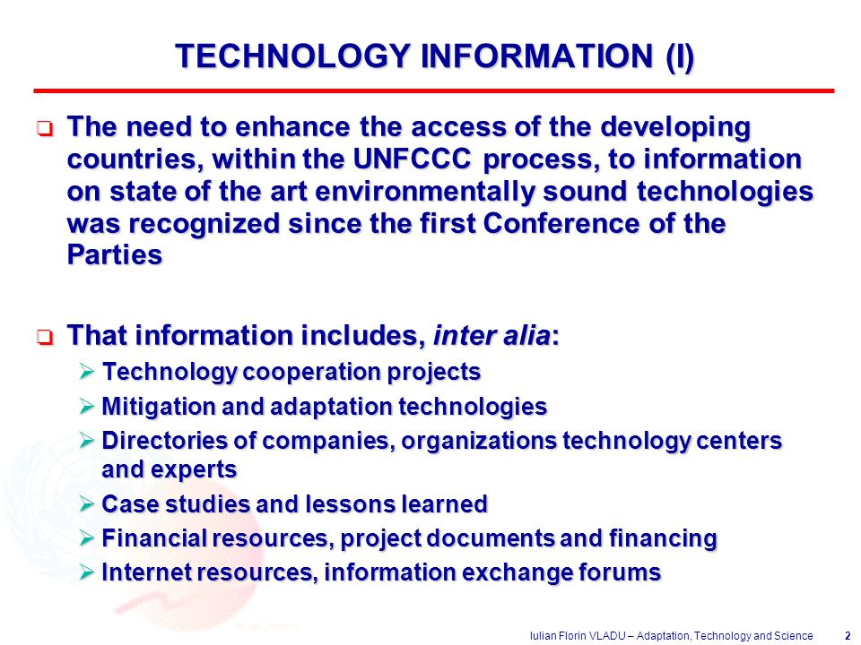 Iulian Florin VLADU – Adaptation, Technology and Science2 TECHNOLOGY INFORMATION (I) o The need to enhance the access of the developing countries, within the UNFCCC process, to information on state of the art environmentally sound technologies was recognized since the first Conference of the Parties o That information includes, inter alia:  Technology cooperation projects  Mitigation and adaptation technologies  Directories of companies, organizations technology centers and experts  Case studies and lessons learned  Financial resources, project documents and financing  Internet resources, information exchange forums