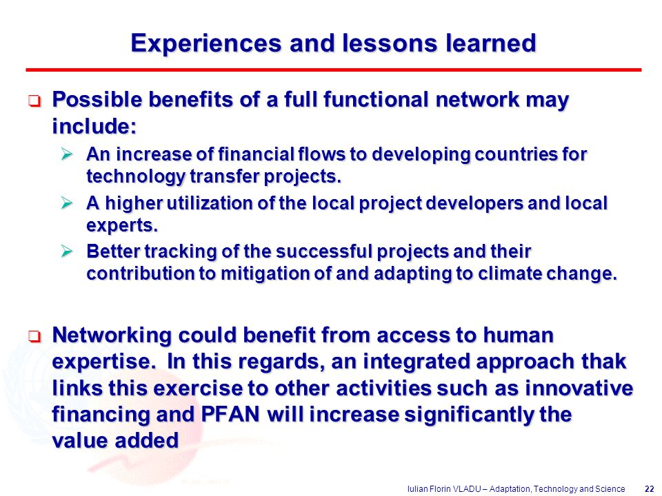 Iulian Florin VLADU – Adaptation, Technology and Science22 Experiences and lessons learned o Possible benefits of a full functional network may include:  An increase of financial flows to developing countries for technology transfer projects.