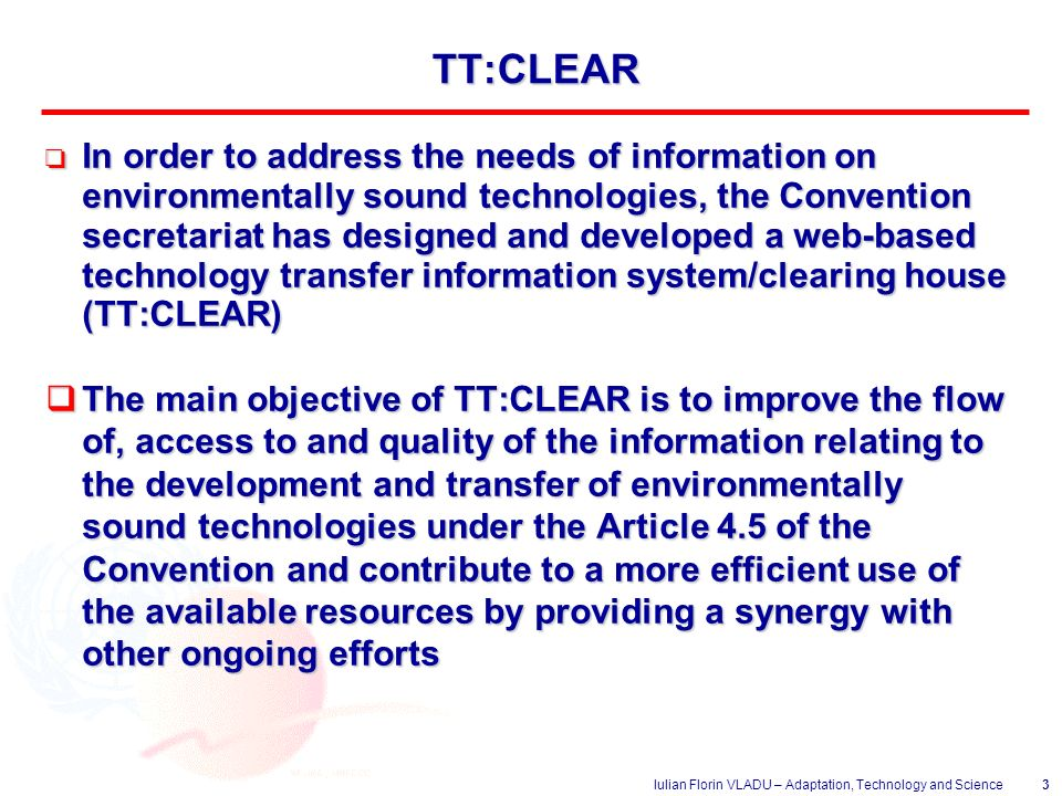 Iulian Florin VLADU – Adaptation, Technology and Science3 TT:CLEAR o In order to address the needs of information on environmentally sound technologies, the Convention secretariat has designed and developed a web-based technology transfer information system/clearing house (TT:CLEAR)  The main objective of TT:CLEAR is to improve the flow of, access to and quality of the information relating to the development and transfer of environmentally sound technologies under the Article 4.5 of the Convention and contribute to a more efficient use of the available resources by providing a synergy with other ongoing efforts