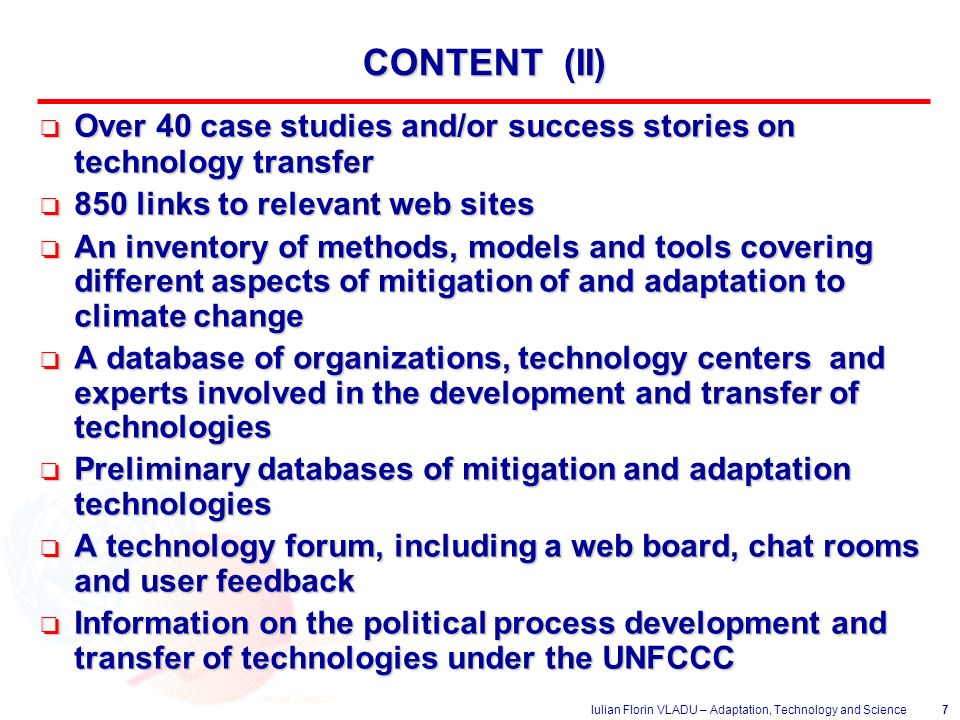 Iulian Florin VLADU – Adaptation, Technology and Science7 CONTENT (II) o Over 40 case studies and/or success stories on technology transfer o 850 links to relevant web sites o An inventory of methods, models and tools covering different aspects of mitigation of and adaptation to climate change o A database of organizations, technology centers and experts involved in the development and transfer of technologies o Preliminary databases of mitigation and adaptation technologies o A technology forum, including a web board, chat rooms and user feedback o Information on the political process development and transfer of technologies under the UNFCCC