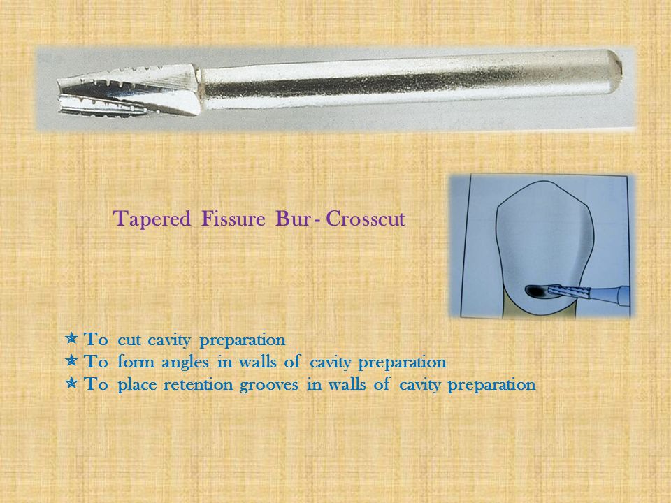 Tapered Fissure Bur - Crosscut  To cut cavity preparation  To form angles in walls of cavity preparation  To place retention grooves in walls of cavity preparation