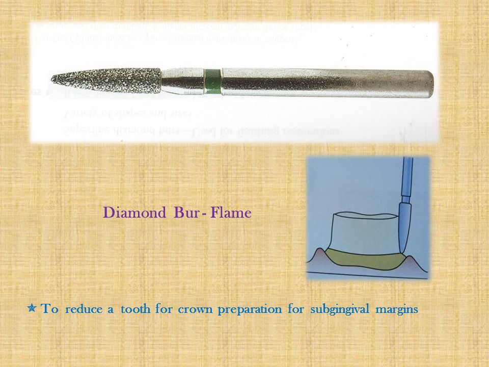 Diamond Bur - Flame  To reduce a tooth for crown preparation for subgingival margins