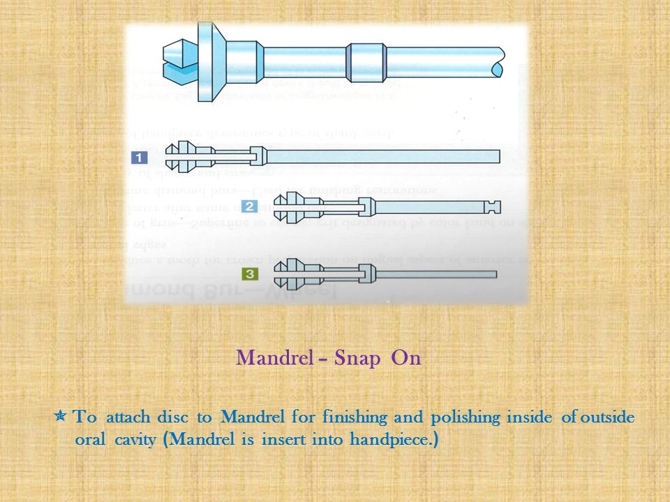 Mandrel – Snap On  To attach disc to Mandrel for finishing and polishing inside of outside oral cavity (Mandrel is insert into handpiece.)