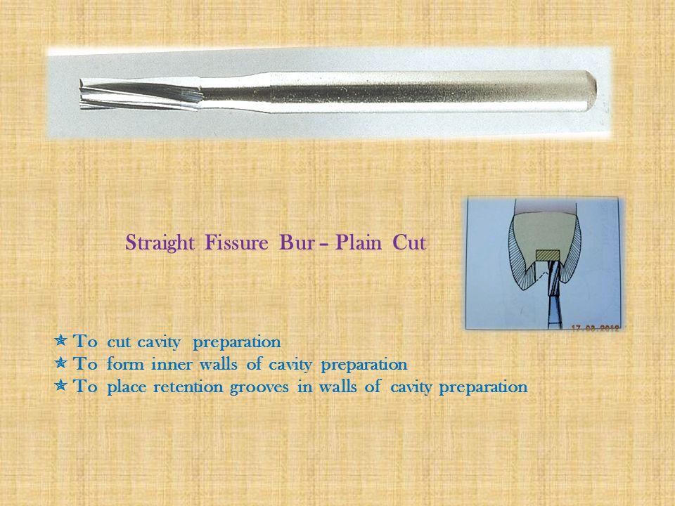 Straight Fissure Bur – Plain Cut  To cut cavity preparation  To form inner walls of cavity preparation  To place retention grooves in walls of cavity preparation