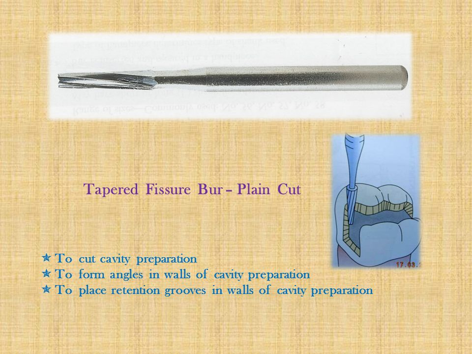 Tapered Fissure Bur – Plain Cut  To cut cavity preparation  To form angles in walls of cavity preparation  To place retention grooves in walls of cavity preparation
