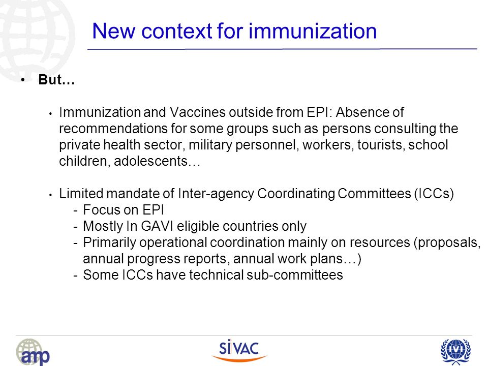 New context for immunization But… Immunization and Vaccines outside from EPI: Absence of recommendations for some groups such as persons consulting the private health sector, military personnel, workers, tourists, school children, adolescents… Limited mandate of Inter-agency Coordinating Committees (ICCs) -Focus on EPI -Mostly In GAVI eligible countries only -Primarily operational coordination mainly on resources (proposals, annual progress reports, annual work plans…) -Some ICCs have technical sub-committees