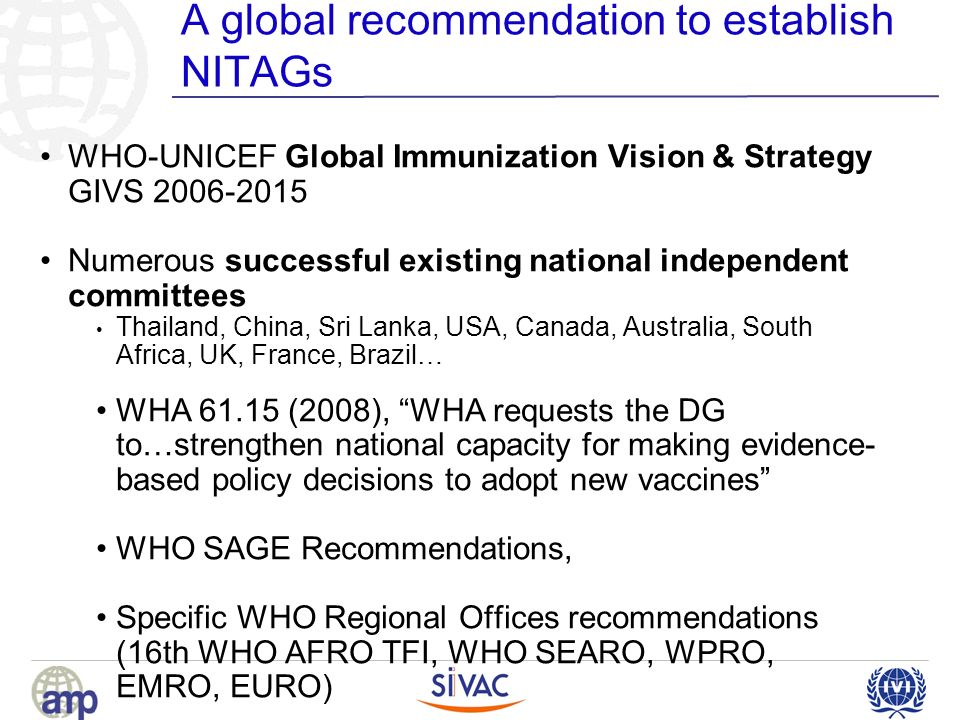 A global recommendation to establish NITAGs WHO-UNICEF Global Immunization Vision & Strategy GIVS 2006-2015 Numerous successful existing national independent committees Thailand, China, Sri Lanka, USA, Canada, Australia, South Africa, UK, France, Brazil… WHA 61.15 (2008), WHA requests the DG to…strengthen national capacity for making evidence- based policy decisions to adopt new vaccines WHO SAGE Recommendations, Specific WHO Regional Offices recommendations (16th WHO AFRO TFI, WHO SEARO, WPRO, EMRO, EURO)