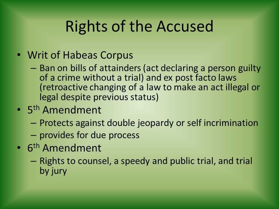 Rights of the Accused Writ of Habeas Corpus – Ban on bills of attainders (act declaring a person guilty of a crime without a trial) and ex post facto laws (retroactive changing of a law to make an act illegal or legal despite previous status) 5 th Amendment – Protects against double jeopardy or self incrimination – provides for due process 6 th Amendment – Rights to counsel, a speedy and public trial, and trial by jury