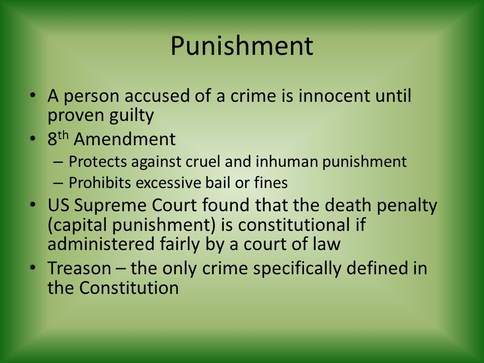 Punishment A person accused of a crime is innocent until proven guilty 8 th Amendment – Protects against cruel and inhuman punishment – Prohibits excessive bail or fines US Supreme Court found that the death penalty (capital punishment) is constitutional if administered fairly by a court of law Treason – the only crime specifically defined in the Constitution