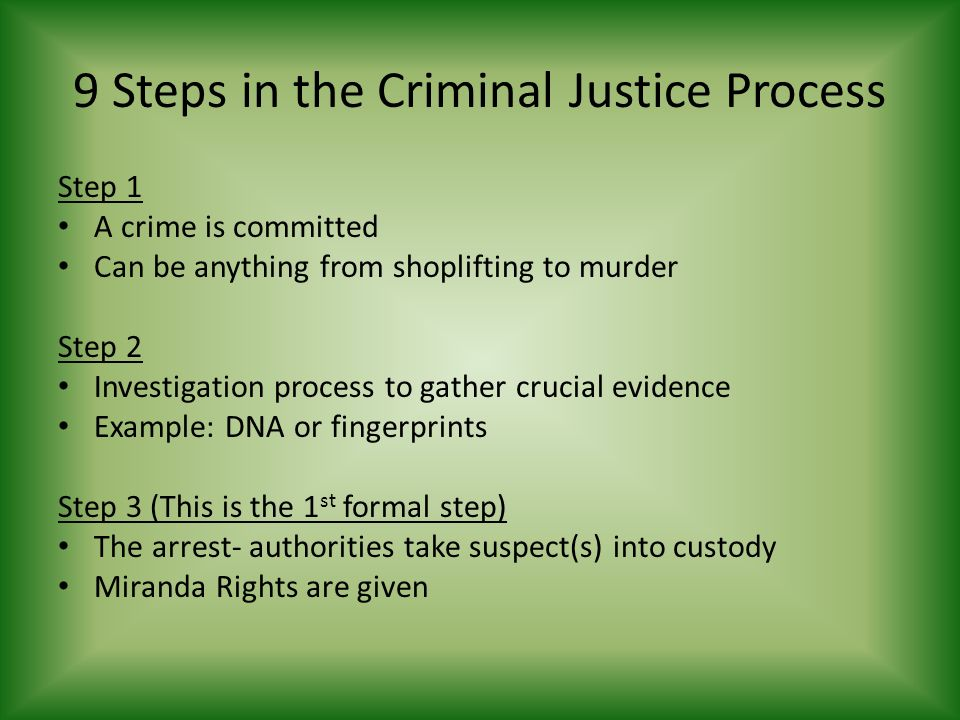 9 Steps in the Criminal Justice Process Step 1 A crime is committed Can be anything from shoplifting to murder Step 2 Investigation process to gather crucial evidence Example: DNA or fingerprints Step 3 (This is the 1 st formal step) The arrest- authorities take suspect(s) into custody Miranda Rights are given
