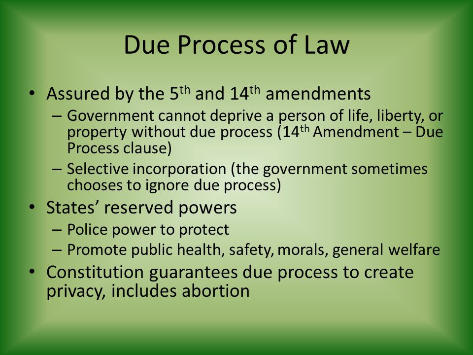 Due Process of Law Assured by the 5 th and 14 th amendments – Government cannot deprive a person of life, liberty, or property without due process (14 th Amendment – Due Process clause) – Selective incorporation (the government sometimes chooses to ignore due process) States' reserved powers – Police power to protect – Promote public health, safety, morals, general welfare Constitution guarantees due process to create privacy, includes abortion