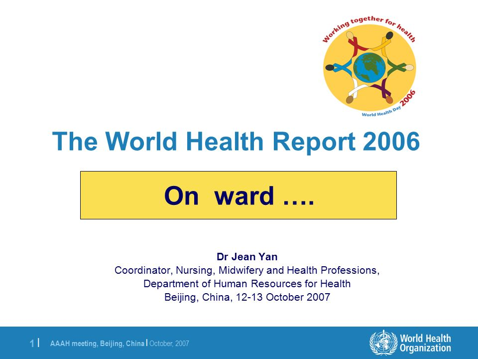 AAAH meeting, Beijing, China | October, |1 | Dr Jean Yan Coordinator, Nursing, Midwifery and Health Professions, Department of Human Resources for Health Beijing, China, October 2007 The World Health Report 2006 On ward ….