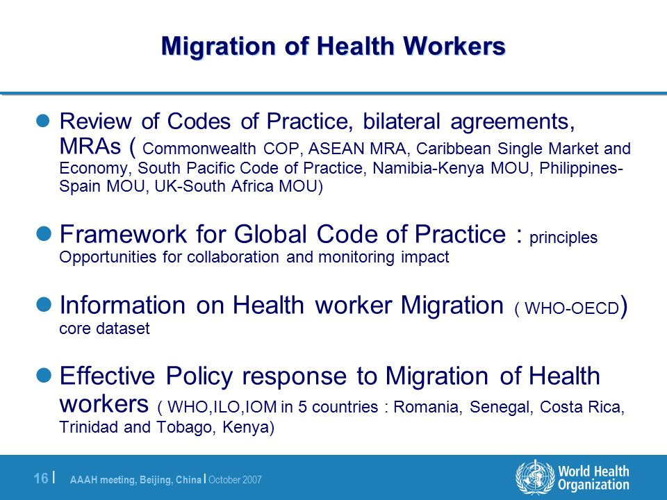 AAAH meeting, Beijing, China | October | Migration of Health Workers Review of Codes of Practice, bilateral agreements, MRAs ( Commonwealth COP, ASEAN MRA, Caribbean Single Market and Economy, South Pacific Code of Practice, Namibia-Kenya MOU, Philippines- Spain MOU, UK-South Africa MOU) Framework for Global Code of Practice : principles Opportunities for collaboration and monitoring impact Information on Health worker Migration ( WHO-OECD ) core dataset Effective Policy response to Migration of Health workers ( WHO,ILO,IOM in 5 countries : Romania, Senegal, Costa Rica, Trinidad and Tobago, Kenya)