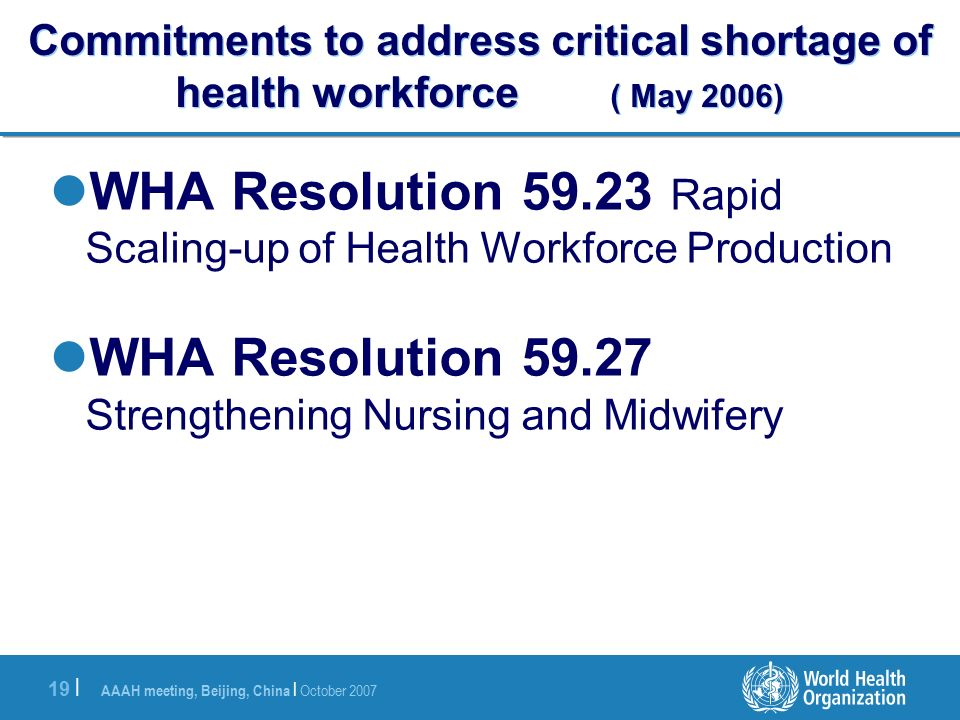 AAAH meeting, Beijing, China | October | Commitments to address critical shortage of health workforce ( May 2006) WHA Resolution Rapid Scaling-up of Health Workforce Production WHA Resolution Strengthening Nursing and Midwifery