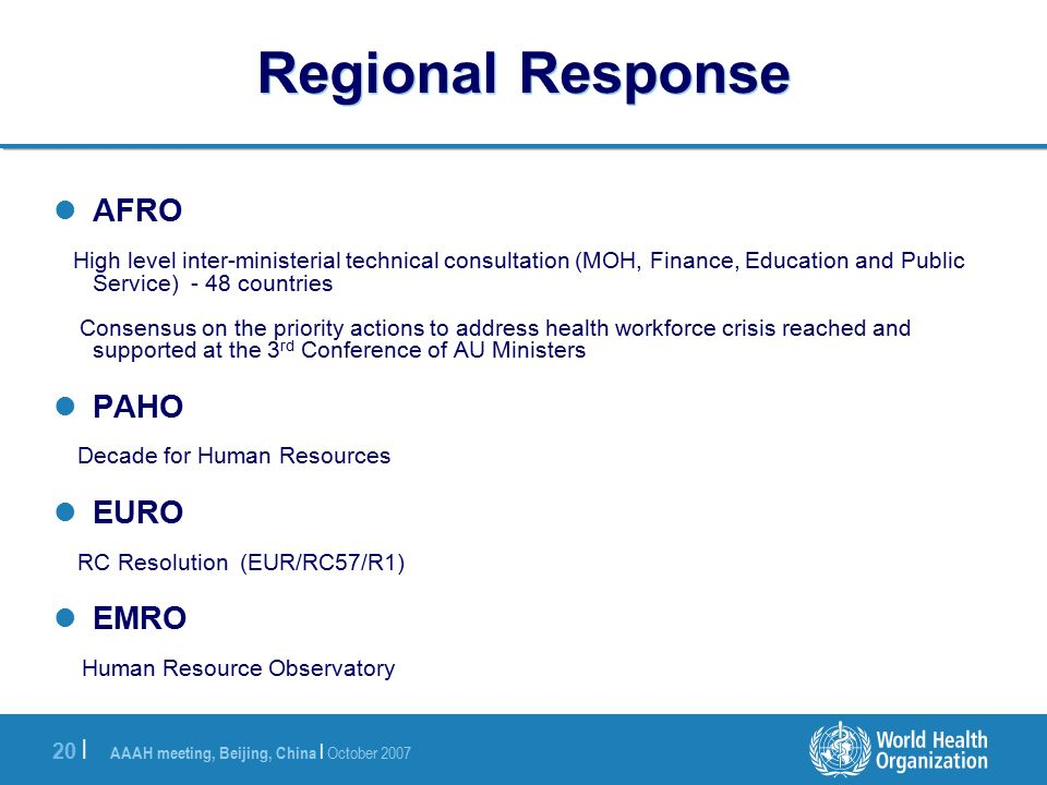 AAAH meeting, Beijing, China | October | Regional Response AFRO High level inter-ministerial technical consultation (MOH, Finance, Education and Public Service) - 48 countries Consensus on the priority actions to address health workforce crisis reached and supported at the 3 rd Conference of AU Ministers PAHO Decade for Human Resources EURO RC Resolution (EUR/RC57/R1) EMRO Human Resource Observatory