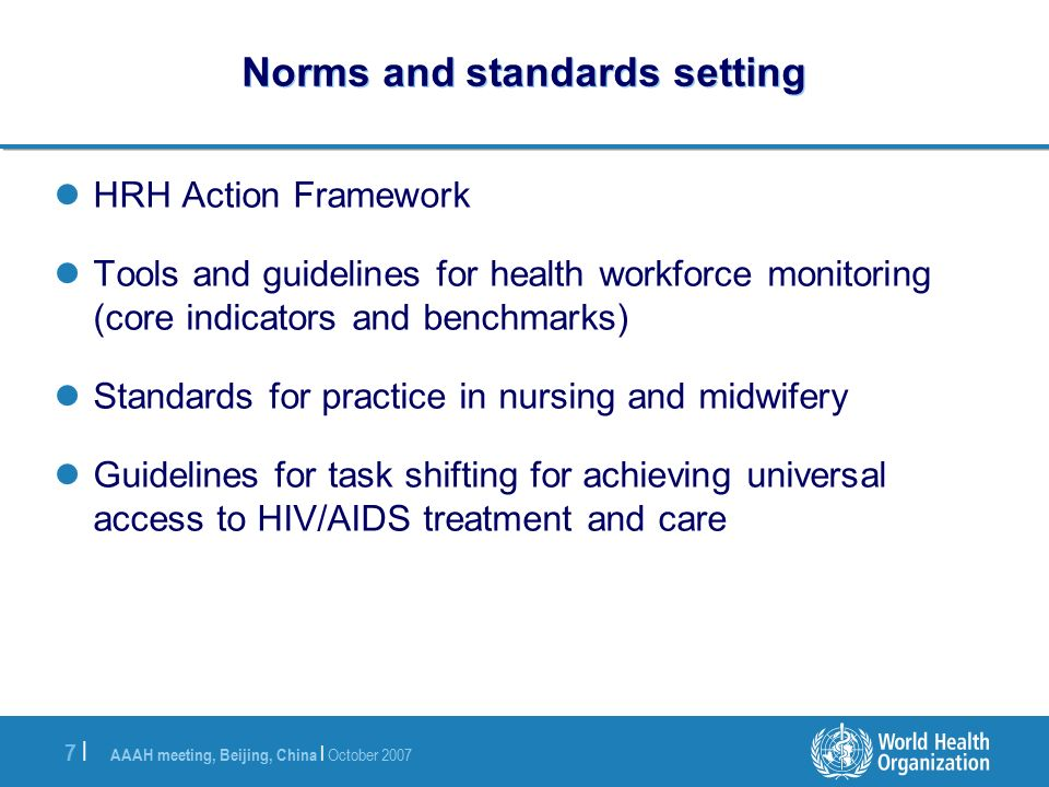 AAAH meeting, Beijing, China | October |7 | Norms and standards setting HRH Action Framework Tools and guidelines for health workforce monitoring (core indicators and benchmarks) Standards for practice in nursing and midwifery Guidelines for task shifting for achieving universal access to HIV/AIDS treatment and care