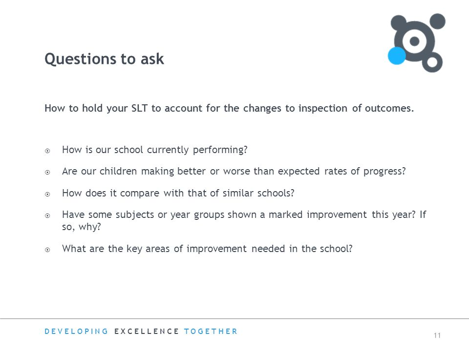 DEVELOPING EXCELLENCE TOGETHER 11 How to hold your SLT to account for the changes to inspection of outcomes.