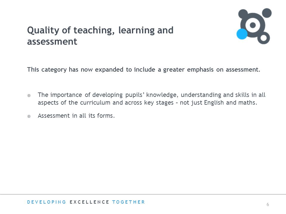 DEVELOPING EXCELLENCE TOGETHER 6 Quality of teaching, learning and assessment This category has now expanded to include a greater emphasis on assessment.