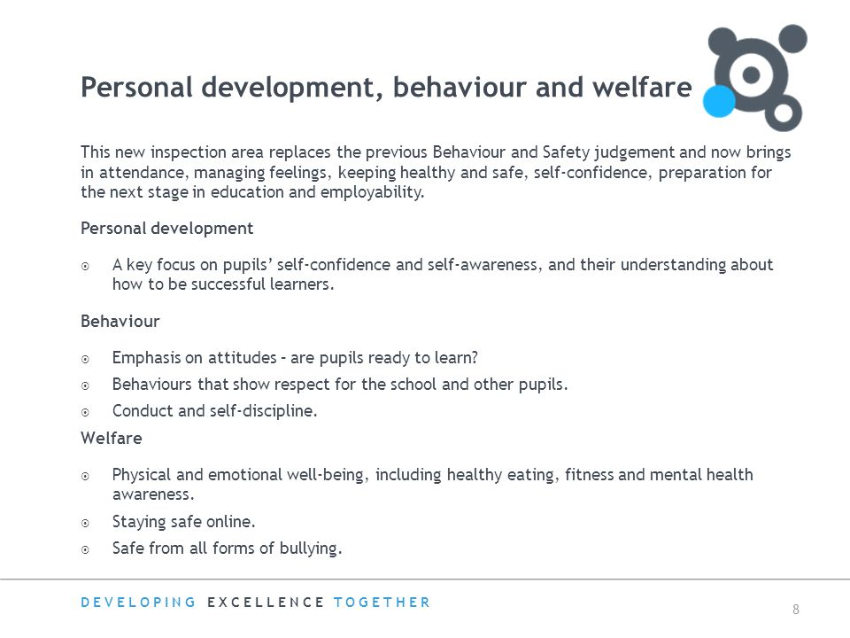 DEVELOPING EXCELLENCE TOGETHER 8 Personal development, behaviour and welfare This new inspection area replaces the previous Behaviour and Safety judgement and now brings in attendance, managing feelings, keeping healthy and safe, self-confidence, preparation for the next stage in education and employability.