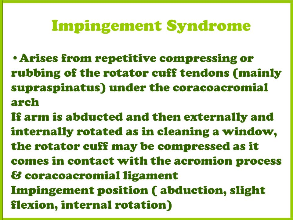 Impingement Syndrome Arises from repetitive compressing or rubbing of the rotator cuff tendons (mainly supraspinatus) under the coracoacromial arch If arm is abducted and then externally and internally rotated as in cleaning a window, the rotator cuff may be compressed as it comes in contact with the acromion process & coracoacromial ligament Impingement position ( abduction, slight flexion, internal rotation)